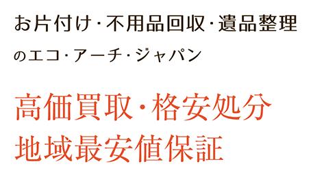 お片付け・不用品回収・遺品整理のエコ・アーチ・ジャパン 高価買取・格安処分 地域最安値保証